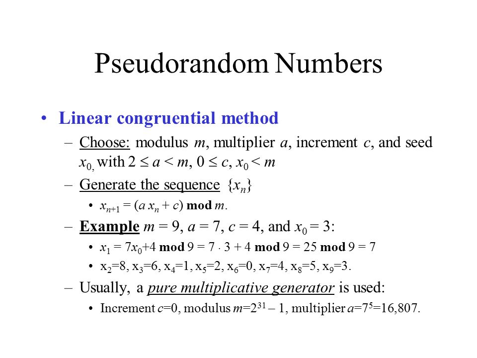 Pseudorandom Numbers Linear congruential method –Choose: modulus m, multiplier a, increment c, and seed x 0, with 2  a < m, 0  c, x 0 < m –Generate the sequence {x n } x n+1 = (a x n + c) mod m.