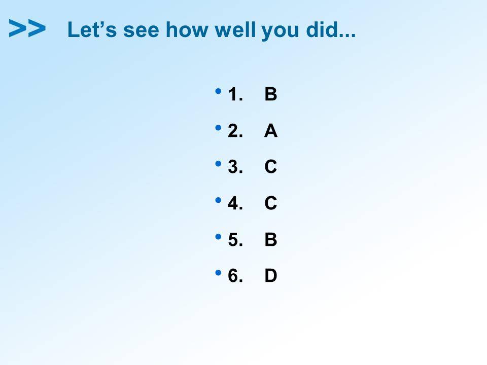 Let's see how well you did...  1. B  2. A  3. C  4. C  5. B  6. D