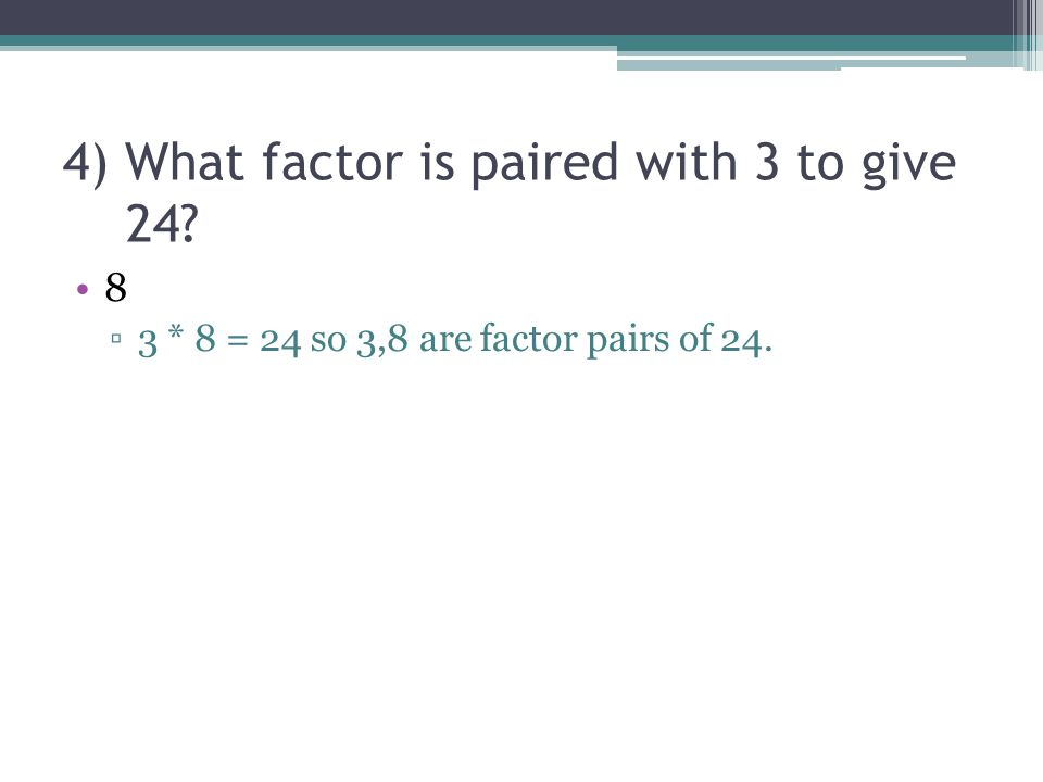 4) What factor is paired with 3 to give 24? 8 ▫3 * 8 = 24 so 3,8 are factor pairs of 24.