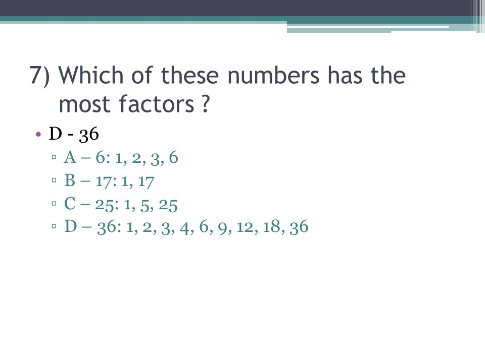 7) Which of these numbers has the most factors .