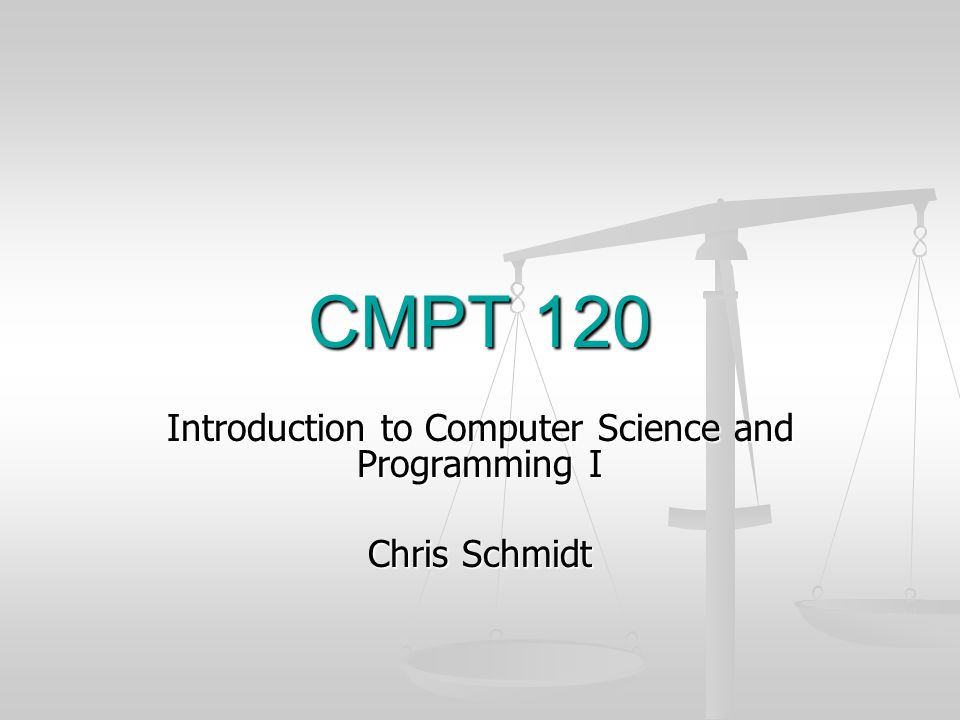 CMPT 120 Introduction to Computer Science and Programming I Chris Schmidt