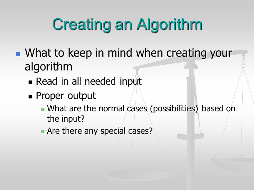 Creating an Algorithm What to keep in mind when creating your algorithm What to keep in mind when creating your algorithm Read in all needed input Rea