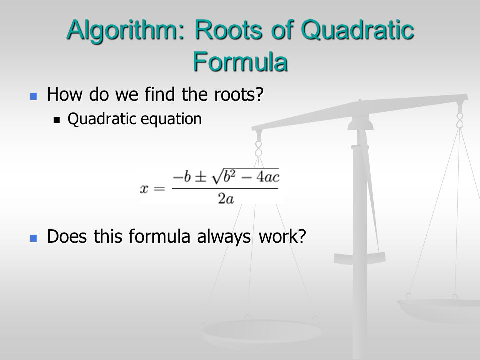 Algorithm: Roots of Quadratic Formula How do we find the roots.