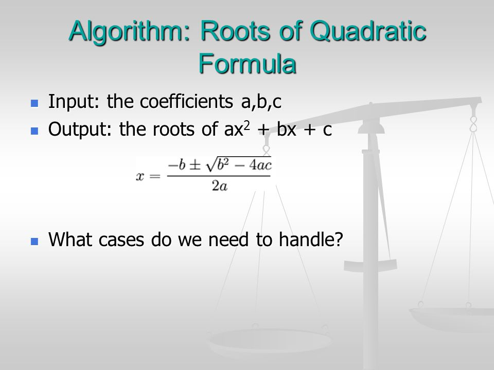 Algorithm: Roots of Quadratic Formula Input: the coefficients a,b,c Input: the coefficients a,b,c Output: the roots of ax 2 + bx + c Output: the roots of ax 2 + bx + c What cases do we need to handle.