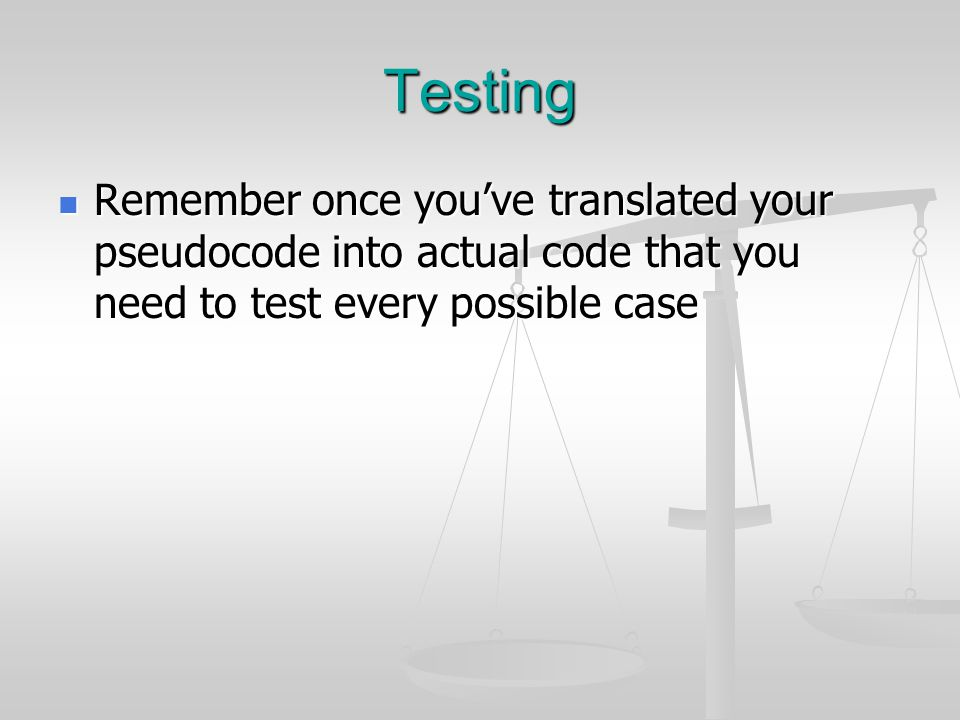 Testing Remember once you've translated your pseudocode into actual code that you need to test every possible case Remember once you've translated you
