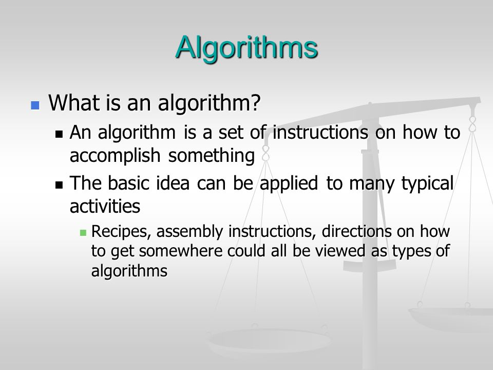 Algorithms What is an algorithm? What is an algorithm? An algorithm is a set of instructions on how to accomplish something An algorithm is a set of i