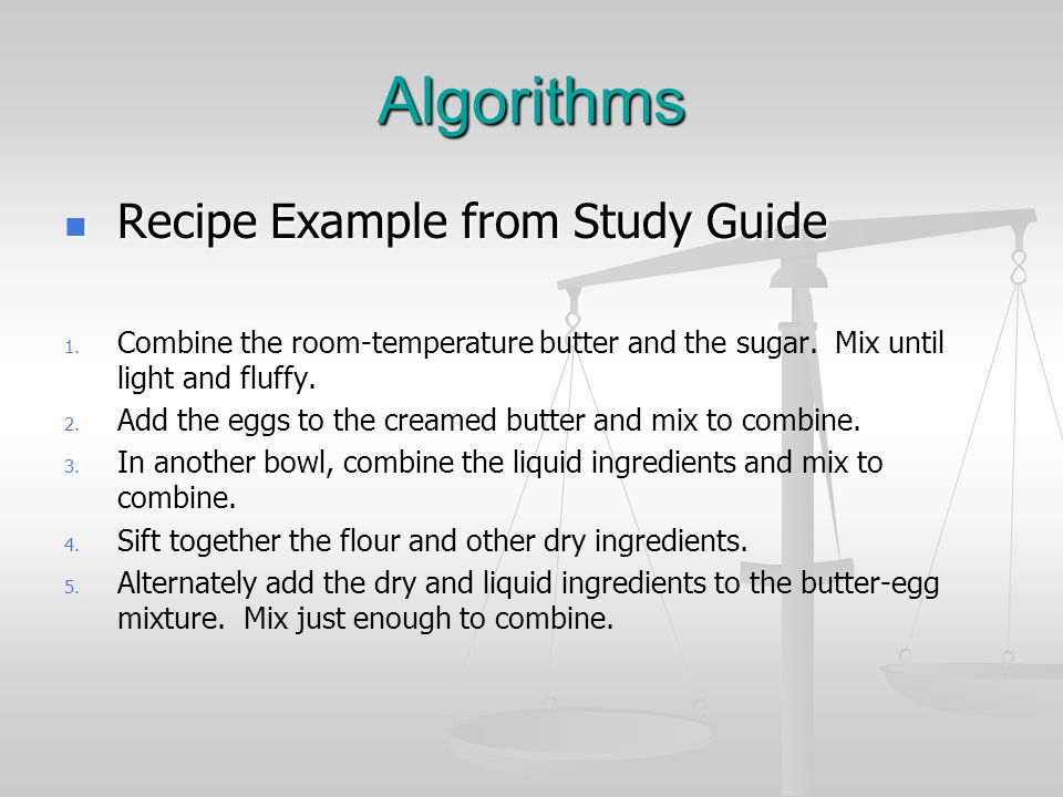 Algorithms Recipe Example from Study Guide Recipe Example from Study Guide 1. 1. Combine the room-temperature butter and the sugar. Mix until light an