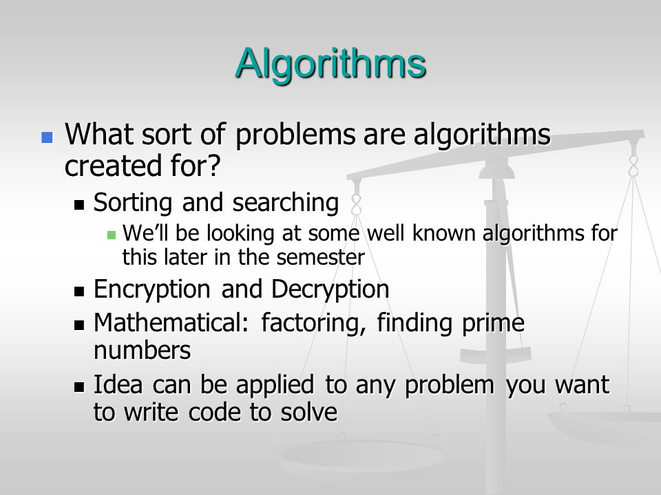 Algorithms What sort of problems are algorithms created for? What sort of problems are algorithms created for? Sorting and searching Sorting and searc