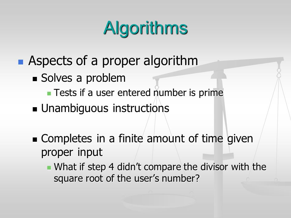 Algorithms Aspects of a proper algorithm Aspects of a proper algorithm Solves a problem Solves a problem Tests if a user entered number is prime Tests if a user entered number is prime Unambiguous instructions Unambiguous instructions Completes in a finite amount of time given proper input Completes in a finite amount of time given proper input What if step 4 didn't compare the divisor with the square root of the user's number.
