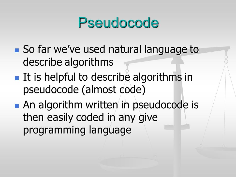 Pseudocode So far we've used natural language to describe algorithms So far we've used natural language to describe algorithms It is helpful to describe algorithms in pseudocode (almost code) It is helpful to describe algorithms in pseudocode (almost code) An algorithm written in pseudocode is then easily coded in any give programming language An algorithm written in pseudocode is then easily coded in any give programming language