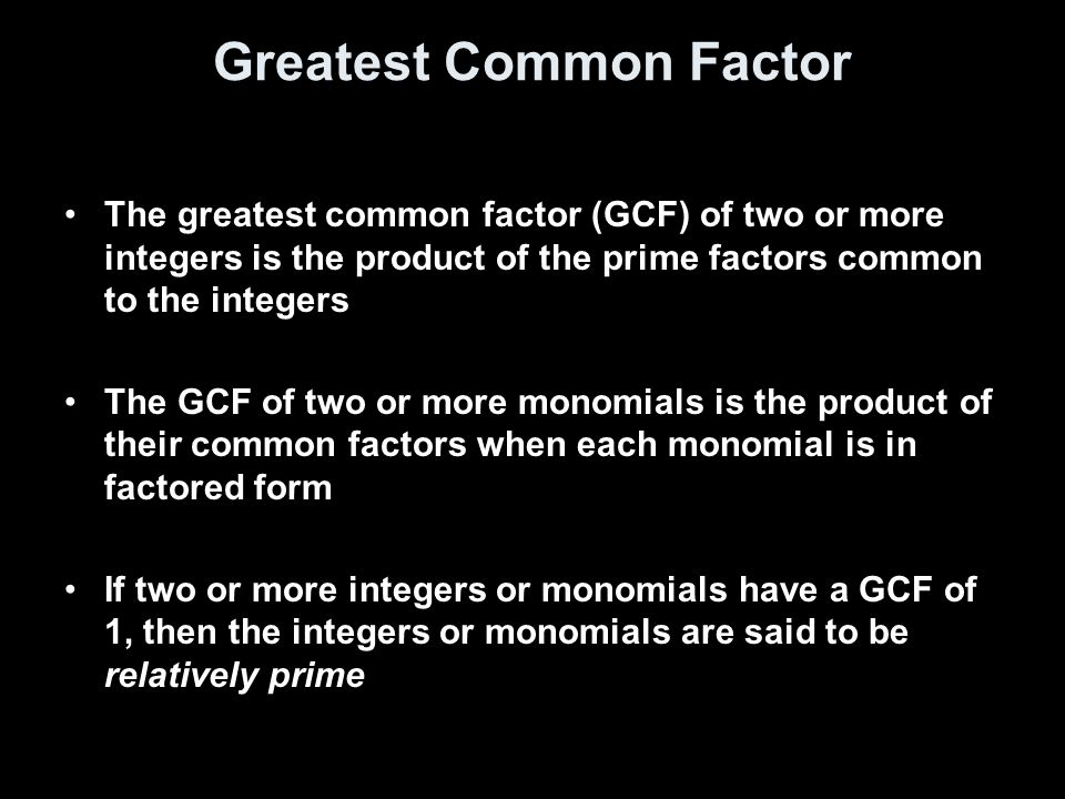Greatest Common Factor The greatest common factor (GCF) of two or more integers is the product of the prime factors common to the integers The GCF of