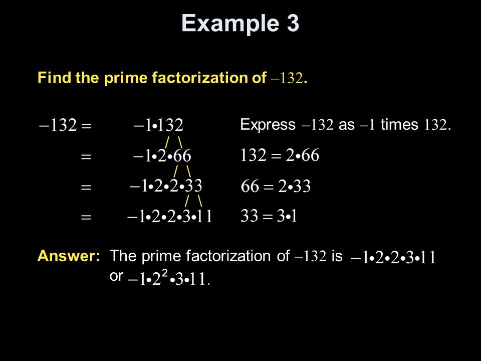 Example 3 Find the prime factorization of –132. Express –132 as –1 times 132. Answer: The prime factorization of –132 is or / \