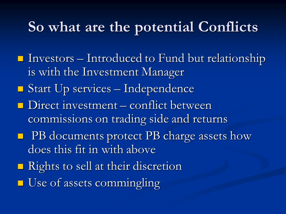 So what are the potential Conflicts Investors – Introduced to Fund but relationship is with the Investment Manager Investors – Introduced to Fund but relationship is with the Investment Manager Start Up services – Independence Start Up services – Independence Direct investment – conflict between commissions on trading side and returns Direct investment – conflict between commissions on trading side and returns PB documents protect PB charge assets how does this fit in with above PB documents protect PB charge assets how does this fit in with above Rights to sell at their discretion Rights to sell at their discretion Use of assets commingling Use of assets commingling
