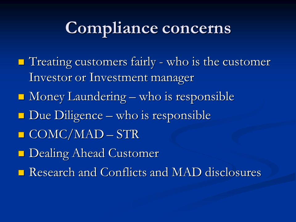 Compliance concerns Treating customers fairly - who is the customer Investor or Investment manager Treating customers fairly - who is the customer Investor or Investment manager Money Laundering – who is responsible Money Laundering – who is responsible Due Diligence – who is responsible Due Diligence – who is responsible COMC/MAD – STR COMC/MAD – STR Dealing Ahead Customer Dealing Ahead Customer Research and Conflicts and MAD disclosures Research and Conflicts and MAD disclosures