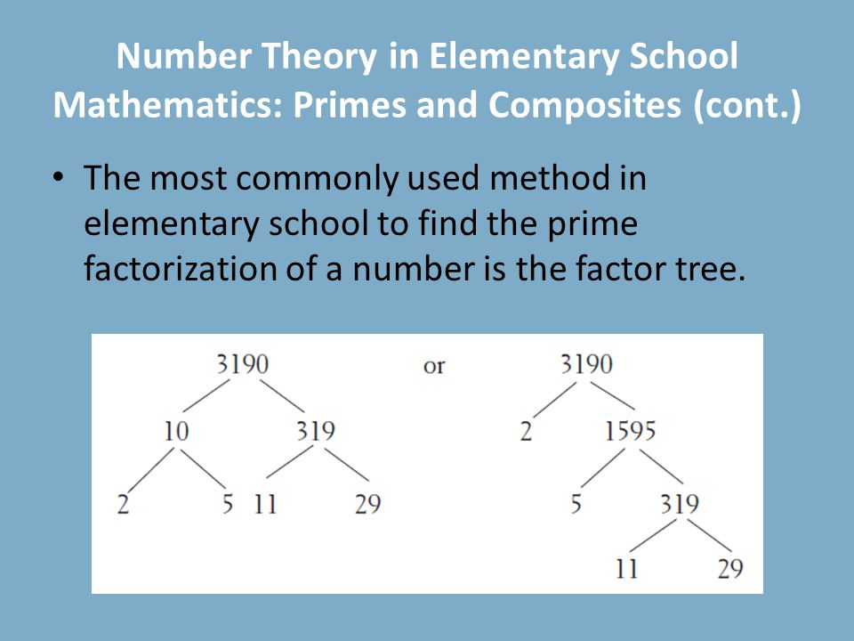 Number Theory in Elementary School Mathematics: Primes and Composites (cont.) The most commonly used method in elementary school to find the prime factorization of a number is the factor tree.