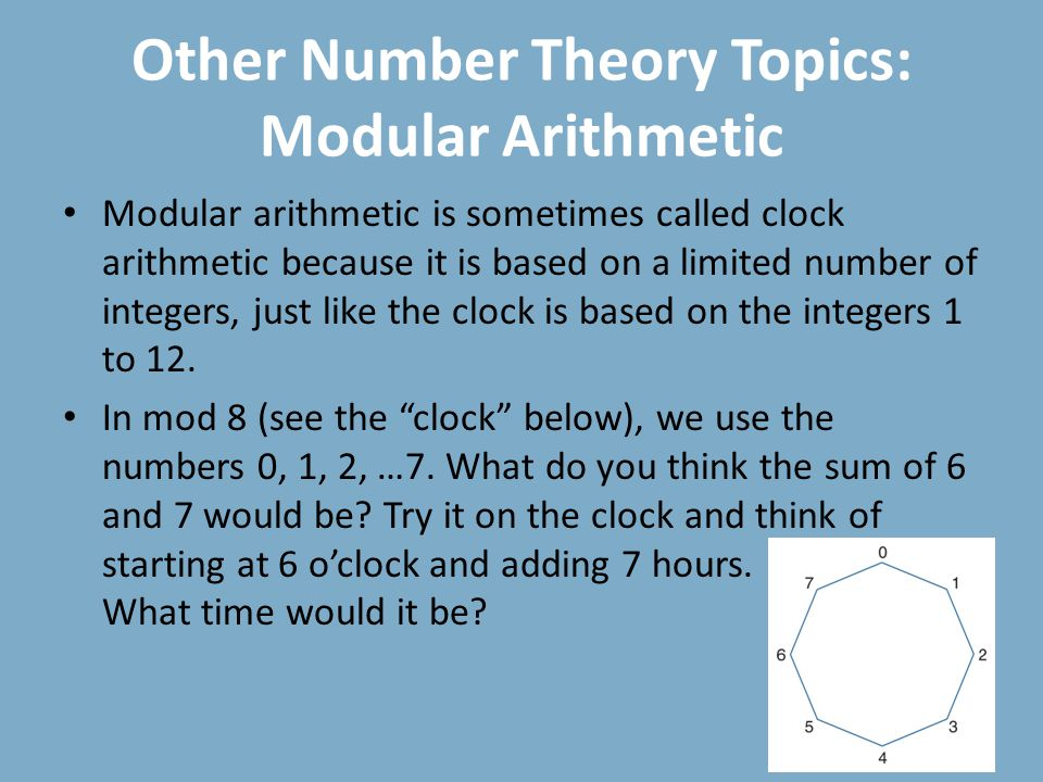 Other Number Theory Topics: Modular Arithmetic Modular arithmetic is sometimes called clock arithmetic because it is based on a limited number of integers, just like the clock is based on the integers 1 to 12.