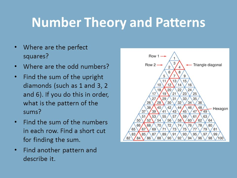 Number Theory and Patterns Where are the perfect squares? Where are the odd numbers? Find the sum of the upright diamonds (such as 1 and 3, 2 and 6).