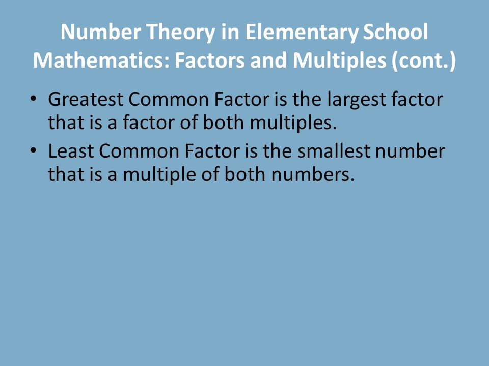 Number Theory in Elementary School Mathematics: Factors and Multiples (cont.) Greatest Common Factor is the largest factor that is a factor of both multiples.