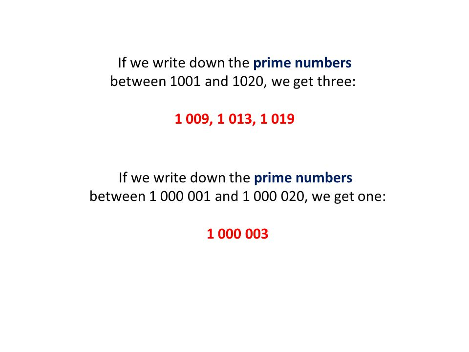 If we write down the prime numbers between 1001 and 1020, we get three: 1 009, 1 013, 1 019 If we write down the prime numbers between 1 000 001 and 1 000 020, we get one: 1 000 003