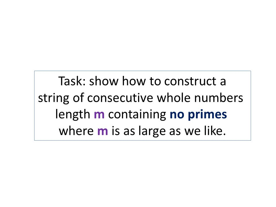 Task: show how to construct a string of consecutive whole numbers length m containing no primes where m is as large as we like.