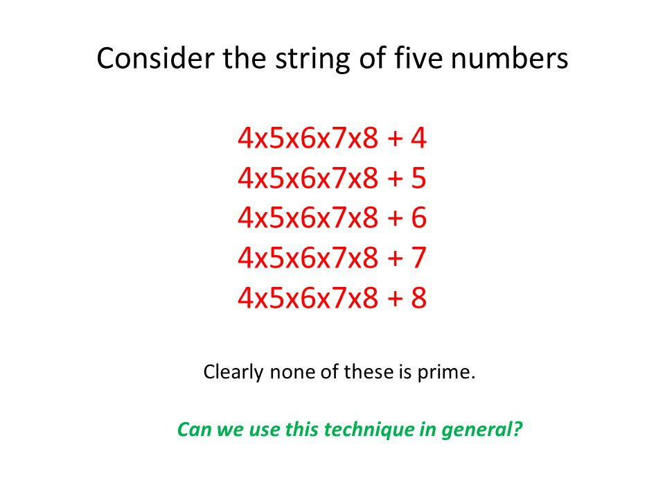 Consider the string of five numbers 4x5x6x7x8 + 4 4x5x6x7x8 + 5 4x5x6x7x8 + 6 4x5x6x7x8 + 7 4x5x6x7x8 + 8 Clearly none of these is prime.