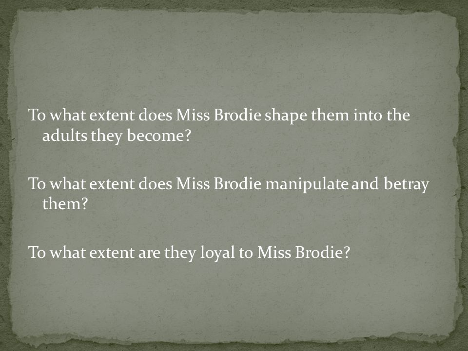 To what extent does Miss Brodie shape them into the adults they become.
