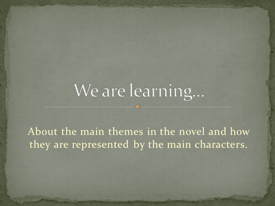 About the main themes in the novel and how they are represented by the main characters.
