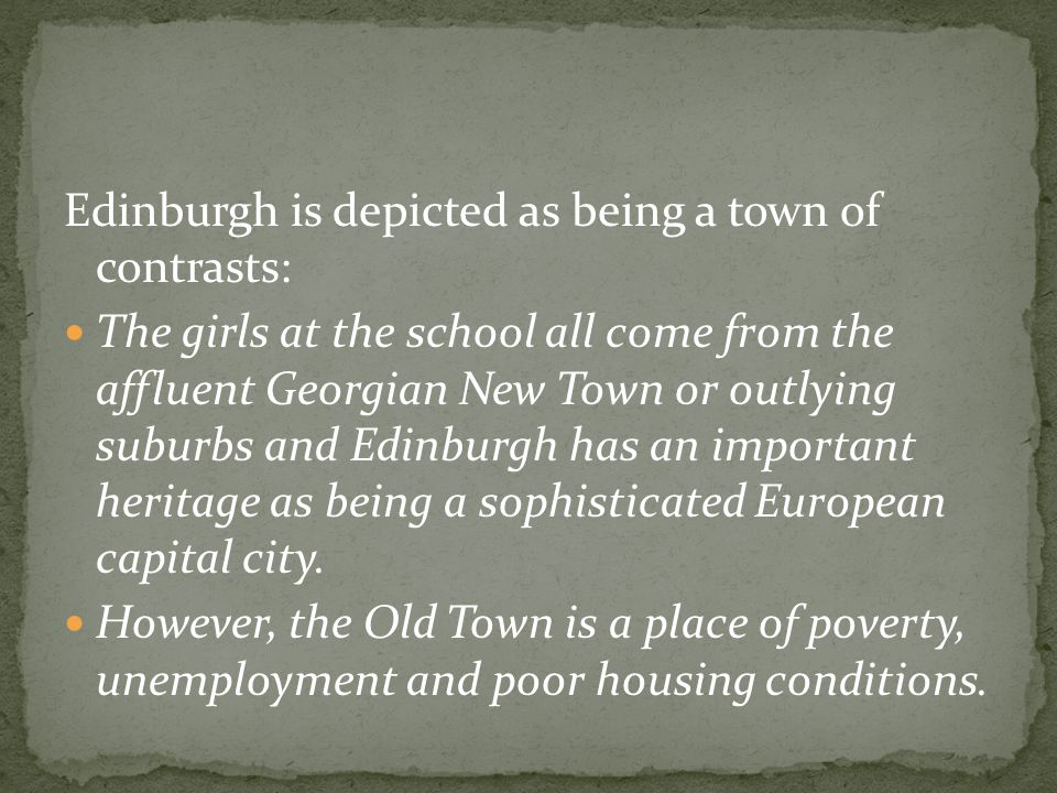Edinburgh is depicted as being a town of contrasts: The girls at the school all come from the affluent Georgian New Town or outlying suburbs and Edinburgh has an important heritage as being a sophisticated European capital city.