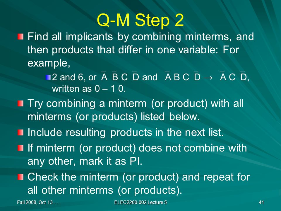 Q-M Step 2 Find all implicants by combining minterms, and then products that differ in one variable: For example, 2 and 6, or  A  B C  D and  A B C  D →  A C  D, written as 0 – 1 0.