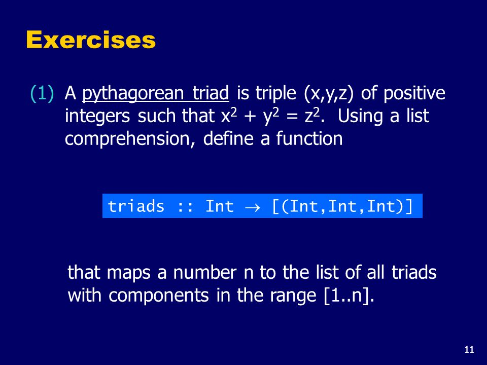 11 Exercises A pythagorean triad is triple (x,y,z) of positive integers such that x 2 + y 2 = z 2. Using a list comprehension, define a function (1) t