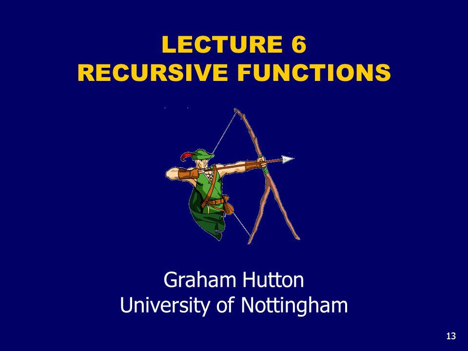 13 LECTURE 6 RECURSIVE FUNCTIONS Graham Hutton University of Nottingham