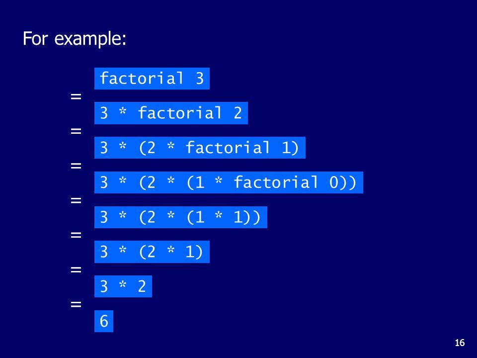 16 For example: factorial 3 3 * factorial 2 = 3 * (2 * factorial 1) = 3 * (2 * (1 * factorial 0)) = 3 * (2 * (1 * 1)) = 3 * (2 * 1) = = 6 3 * 2 =