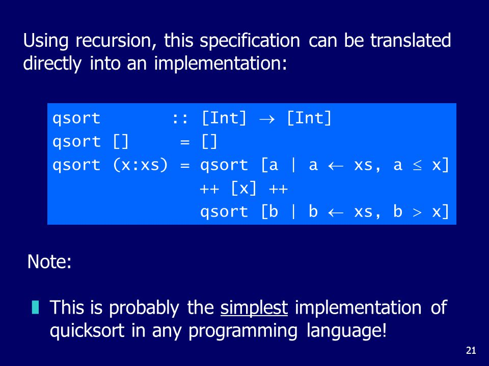 21 Using recursion, this specification can be translated directly into an implementation: qsort :: [Int]  [Int] qsort [] = [] qsort (x:xs) = qsort [a | a  xs, a  x] ++ [x] ++ qsort [b | b  xs, b  x] zThis is probably the simplest implementation of quicksort in any programming language.