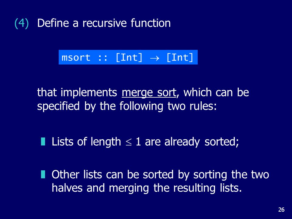 26 (4)Define a recursive function zLists of length  1 are already sorted; zOther lists can be sorted by sorting the two halves and merging the resulting lists.