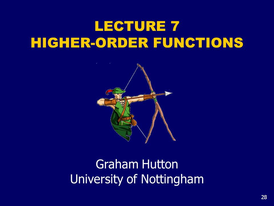 28 LECTURE 7 HIGHER-ORDER FUNCTIONS Graham Hutton University of Nottingham