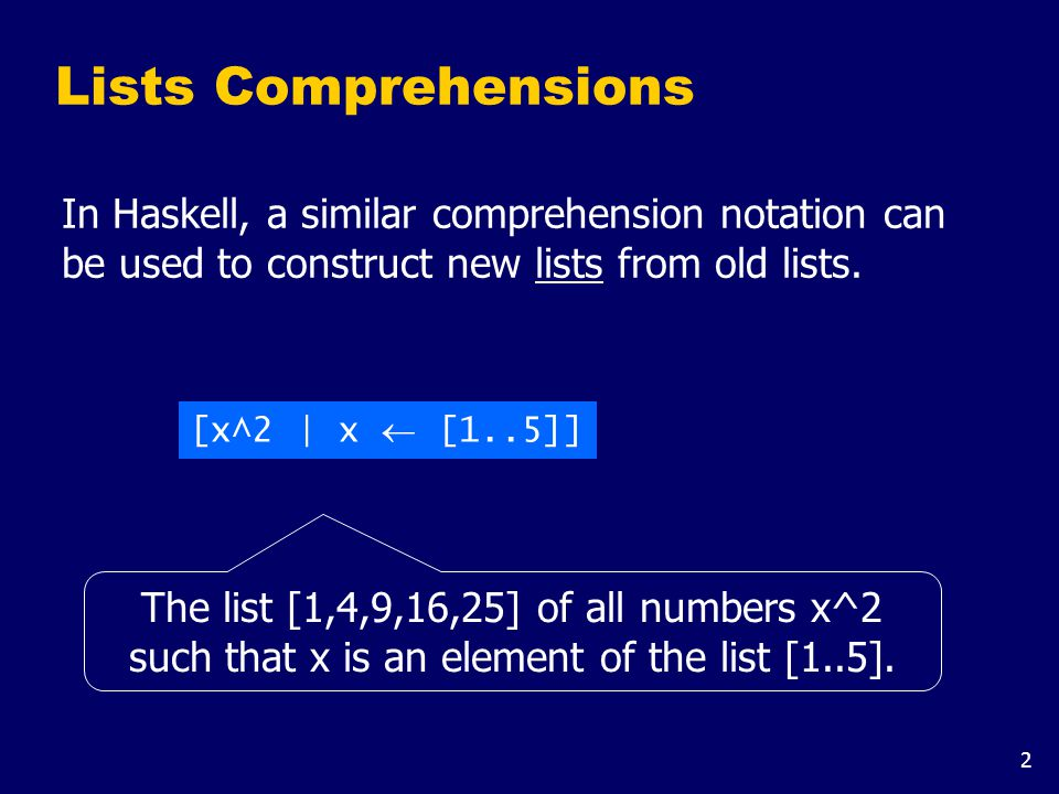 2 Lists Comprehensions In Haskell, a similar comprehension notation can be used to construct new lists from old lists.