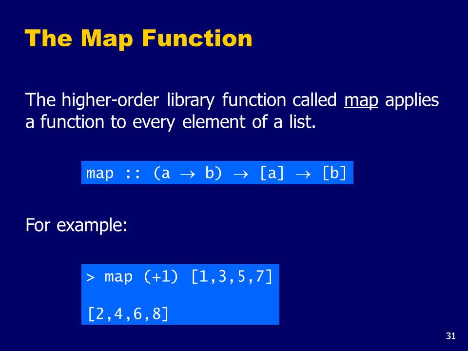 31 The Map Function The higher-order library function called map applies a function to every element of a list. map :: (a  b)  [a]  [b] For example