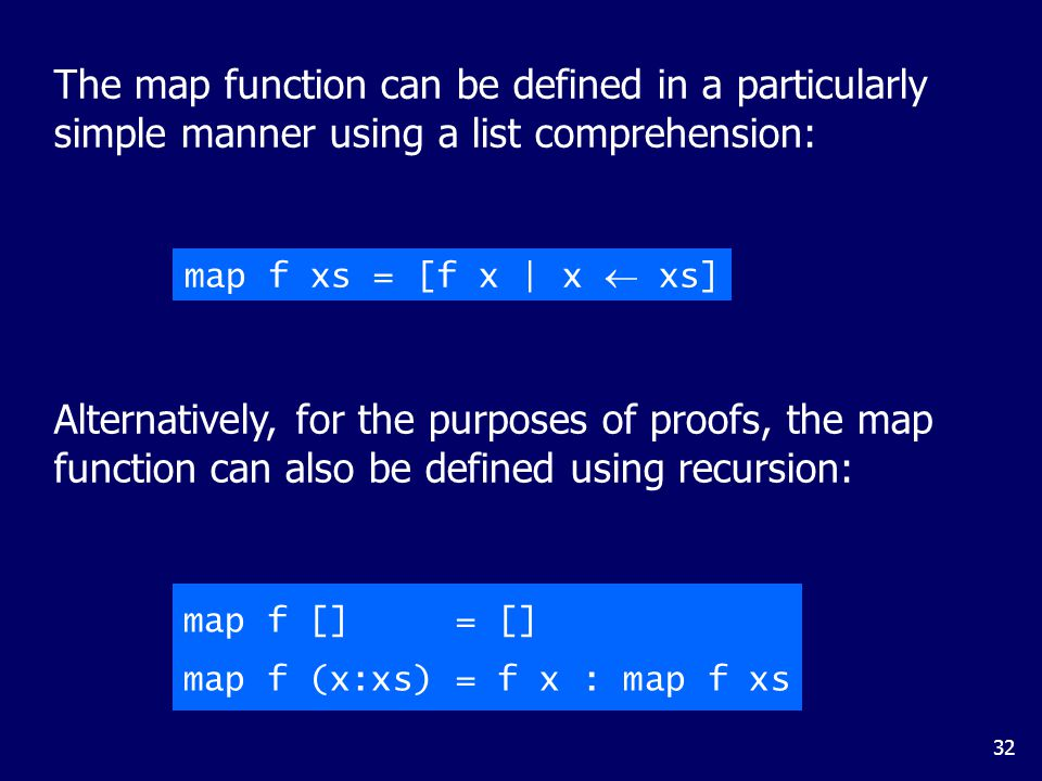 32 Alternatively, for the purposes of proofs, the map function can also be defined using recursion: The map function can be defined in a particularly simple manner using a list comprehension: map f xs = [f x | x  xs] map f [] = [] map f (x:xs) = f x : map f xs