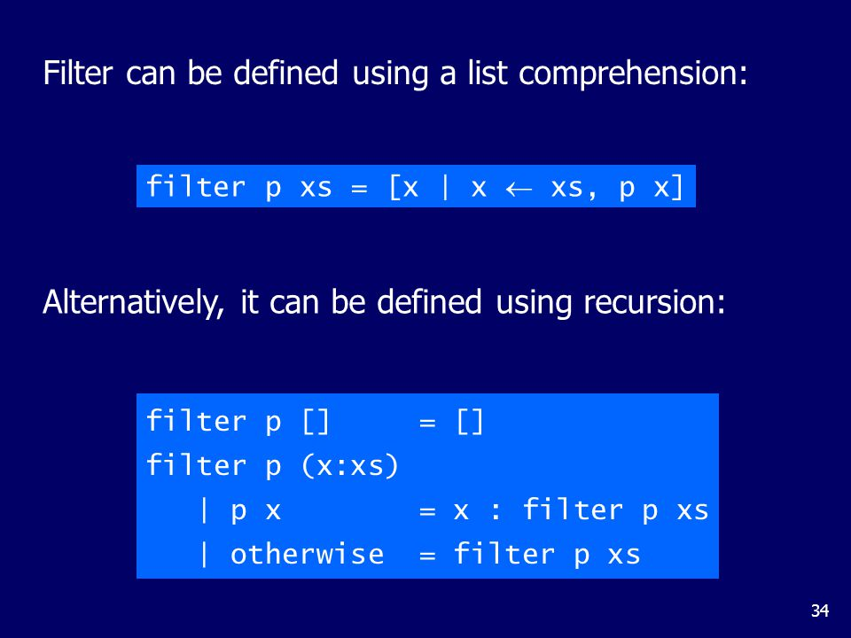 34 Alternatively, it can be defined using recursion: Filter can be defined using a list comprehension: filter p xs = [x | x  xs, p x] filter p [] = [] filter p (x:xs) | p x = x : filter p xs | otherwise = filter p xs