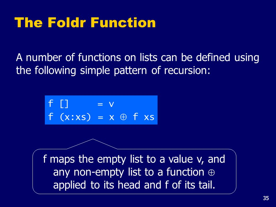 35 The Foldr Function A number of functions on lists can be defined using the following simple pattern of recursion: f [] = v f (x:xs) = x  f xs f maps the empty list to a value v, and any non-empty list to a function  applied to its head and f of its tail.