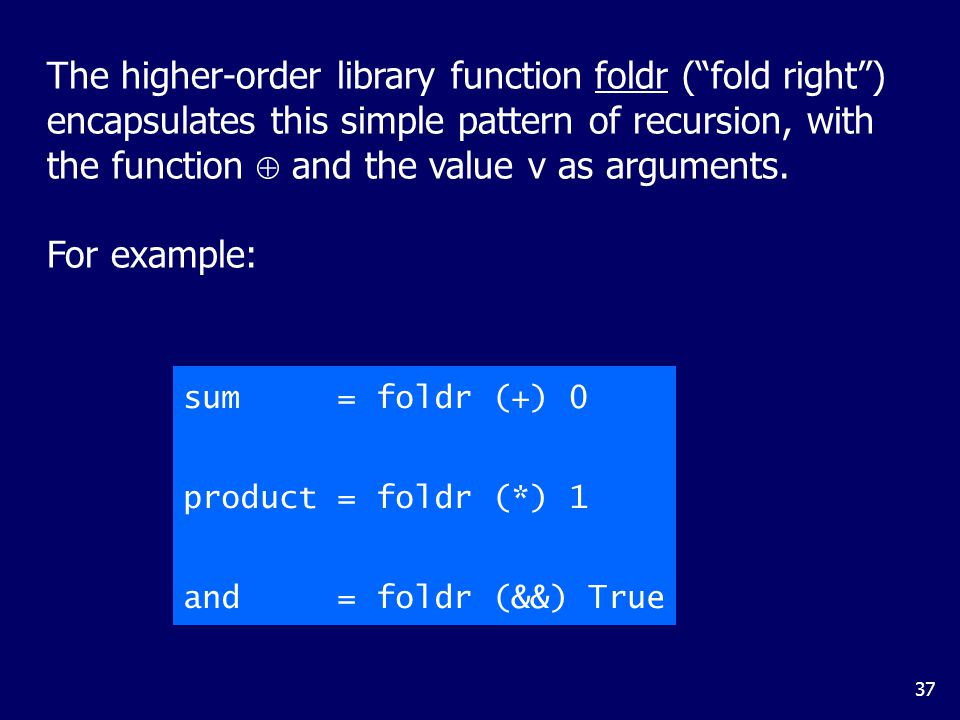 37 The higher-order library function foldr ( fold right ) encapsulates this simple pattern of recursion, with the function  and the value v as arguments.