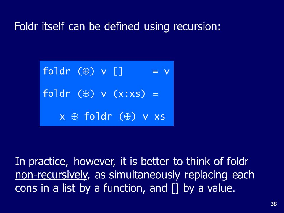 38 Foldr itself can be defined using recursion: foldr (  ) v [] = v foldr (  ) v (x:xs) = x  foldr (  ) v xs In practice, however, it is better to think of foldr non-recursively, as simultaneously replacing each cons in a list by a function, and [] by a value.