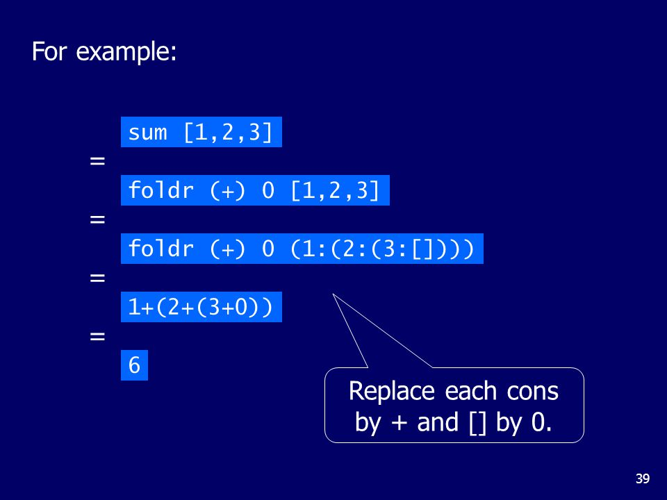 39 sum [1,2,3] foldr (+) 0 [1,2,3] = foldr (+) 0 (1:(2:(3:[]))) = 1+(2+(3+0)) = 6 = For example: Replace each cons by + and [] by 0.