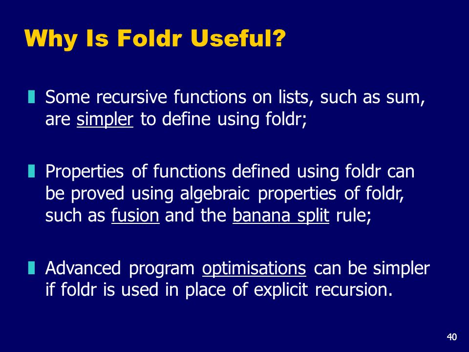 40 Why Is Foldr Useful? zSome recursive functions on lists, such as sum, are simpler to define using foldr; zProperties of functions defined using fol