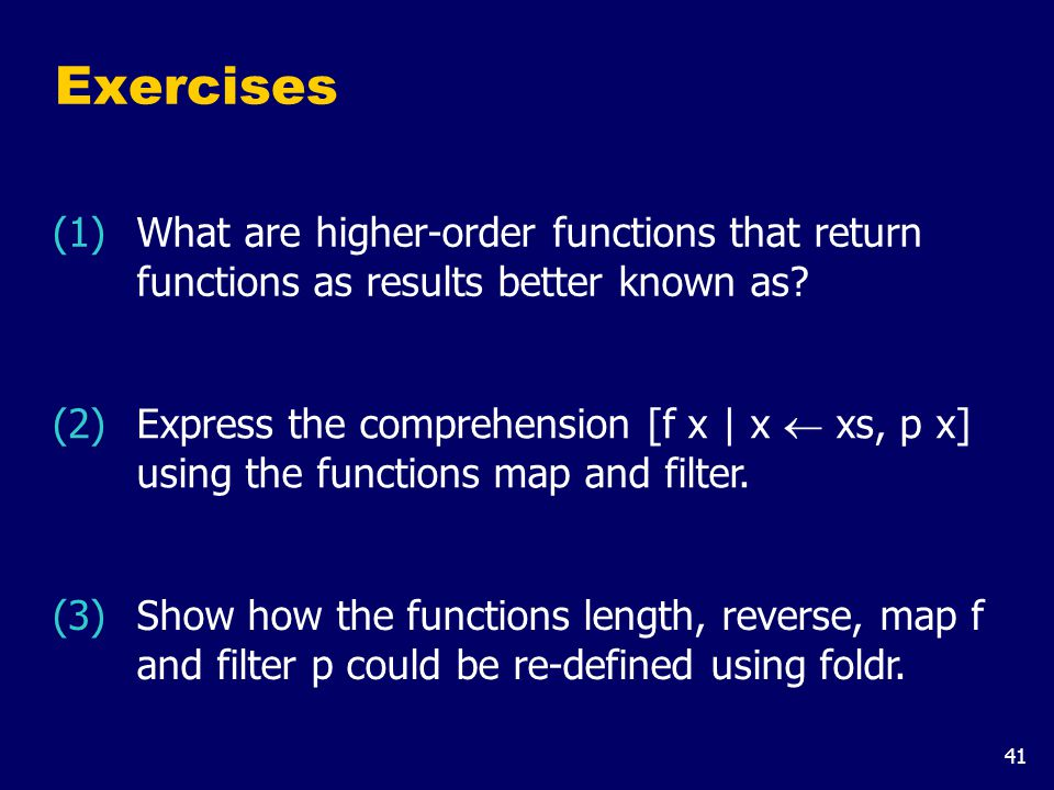 41 Exercises (3) Show how the functions length, reverse, map f and filter p could be re-defined using foldr. (2) Express the comprehension [f x | x 