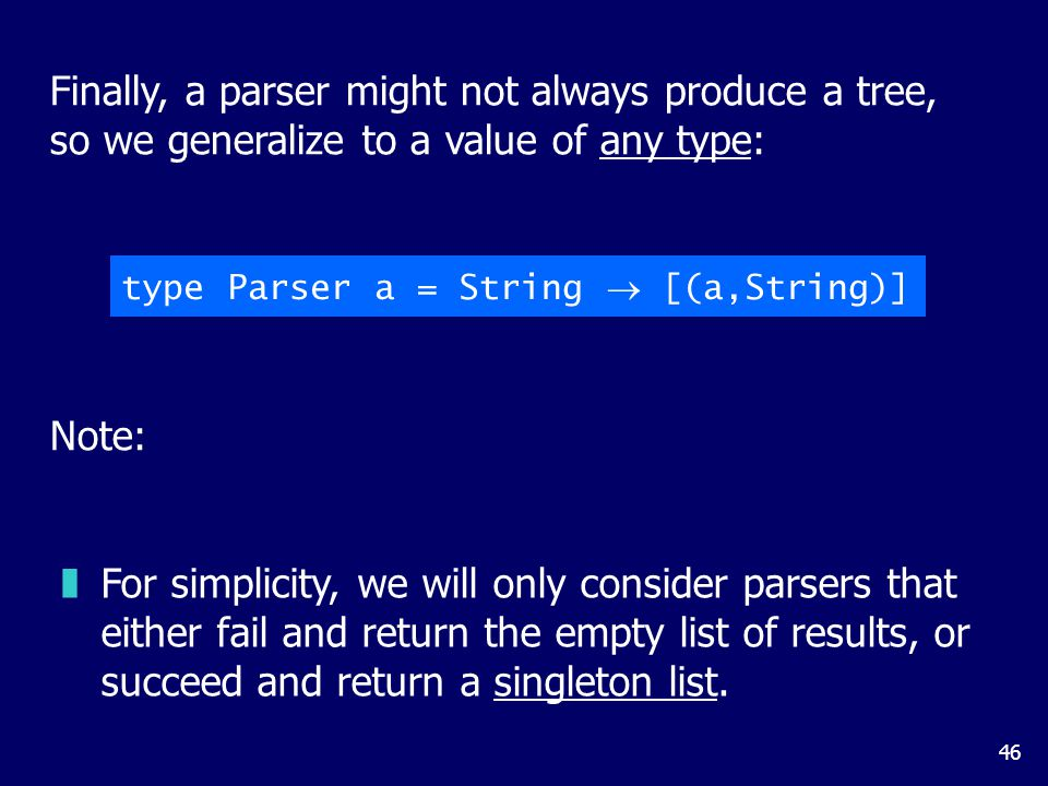 46 Finally, a parser might not always produce a tree, so we generalize to a value of any type: type Parser a = String  [(a,String)] Note: zFor simplicity, we will only consider parsers that either fail and return the empty list of results, or succeed and return a singleton list.