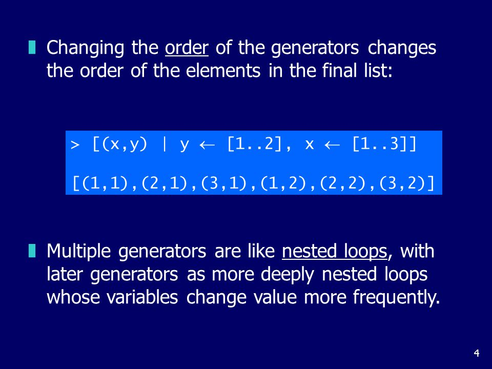 4 zChanging the order of the generators changes the order of the elements in the final list: > [(x,y) | y  [1..2], x  [1..3]] [(1,1),(2,1),(3,1),(1,2),(2,2),(3,2)] zMultiple generators are like nested loops, with later generators as more deeply nested loops whose variables change value more frequently.