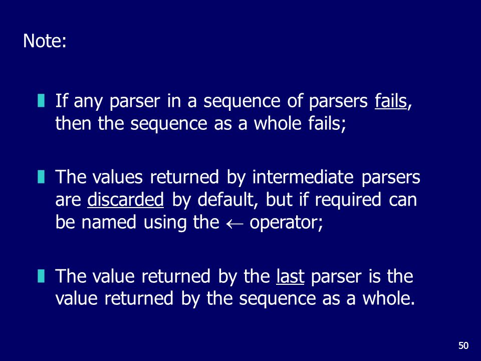 50 Note: zIf any parser in a sequence of parsers fails, then the sequence as a whole fails; zThe values returned by intermediate parsers are discarded by default, but if required can be named using the  operator; zThe value returned by the last parser is the value returned by the sequence as a whole.