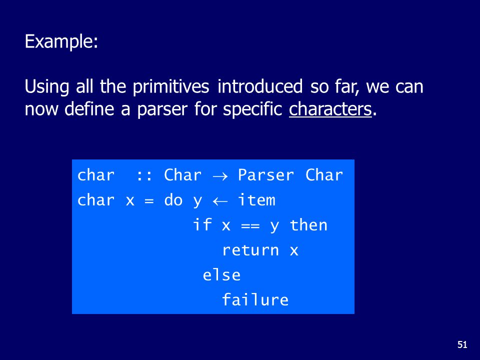 51 char :: Char  Parser Char char x = do y  item if x == y then return x else failure Example: Using all the primitives introduced so far, we can now define a parser for specific characters.