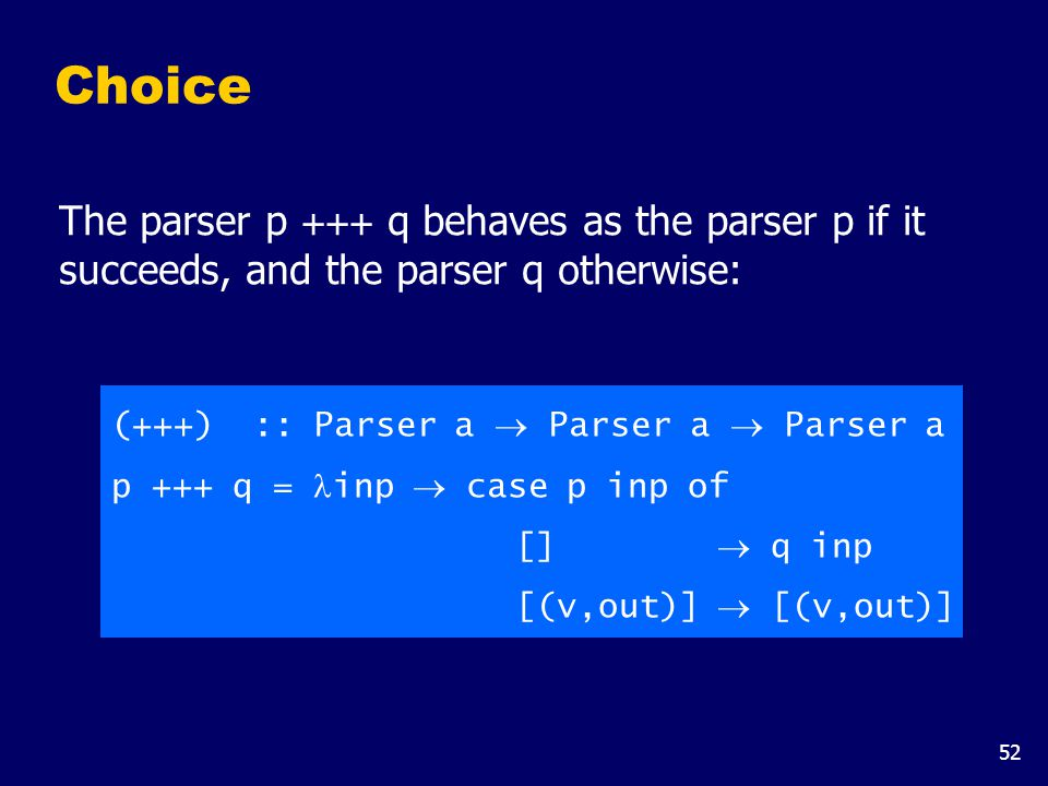 52 The parser p +++ q behaves as the parser p if it succeeds, and the parser q otherwise: Choice (+++) :: Parser a  Parser a  Parser a p +++ q = inp  case p inp of []  q inp [(v,out)]  [(v,out)]